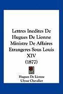 Lettres Inedites de Hugues de Lionne Ministre de Affaires Etrangeres Sous Louis XIV (1877) - De Lionne, Hugues