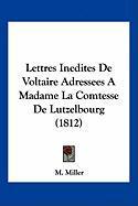 Lettres Inedites de Voltaire Adressees a Madame La Comtesse de Lutzelbourg (1812) - Miller, M.