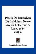 Proces de Baudichon de La Maison Neuve Accuse D'Heresie a Lyon, 1534 (1873) - Baum, Jean Guillaume