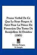 Proces Verbal de Ce Que Le Sieur Fergon a Faict Pour La Prince de Possession Des Terres de Beaujolloys Et Dombes (1901) - Fergon, Etienne