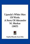 Uganda's White Man of Work: A Story of Alexander M. MacKay (1907) - Fahs, Sophia Blanche Lyon