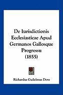 de Iurisdictionis Ecclesiasticae Apud Germanos Gallosque Progressu (1855) - Dove, Richardus Guilelmus