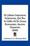 de Juliano Imperatore Scriptorum, Qui Res in Gallia AB EO Gestas Enarrarunt, Auctore Disputatio (1890) - Koch, Guilielmus C. G. Theodorus