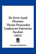 de Servis Apud Plautum: Thesim Proponebat Lugdunensi Litterarum Facultati (1875) - Chalandon, Georgius