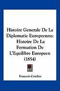 Histoire Generale de La Diplomatie Europeenne: Histoire de La Formation de L'Equilibre Europeen (1854) - Combes, Francois