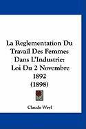 La Reglementation Du Travail Des Femmes Dans L'Industrie: Loi Du 2 Novembre 1892 (1898) - Weyl, Claude