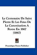 Le Centenaire de Saint Pierre Et Les Fetes de La Canonisation a Rome En 1867 (1867) - Poussielgue Freres Publisher, Freres Pub