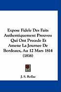 Expose Fidele Des Faits Authentiquement Prouves: Qui Ont Precede Et Amene La Journee de Bordeaux, Au 12 Mars 1814 (1816) - Rollac, J. S.
