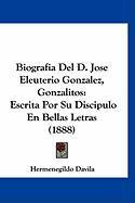 Biografia del D. Jose Eleuterio Gonzalez, Gonzalitos: Escrita Por Su Discipulo En Bellas Letras (1888) - Davila, Hermenegildo