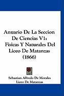 Anuario de La Seccion de Ciencias V1: Fisicas y Naturales del Liceo de Matanzas (1866) - De Morales, Sebastian Alfredo; De Matanzas, Liceo