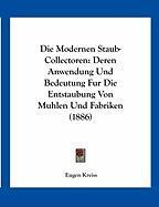 Die Modernen Staub-Collectoren: Deren Anwendung Und Bedeutung Fur Die Entstaubung Von Muhlen Und Fabriken (1886) - Kreiss, Eugen