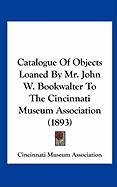 Catalogue of Objects Loaned by Mr. John W. Bookwalter to the Cincinnati Museum Association (1893) - Cincinnati Museum Association