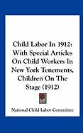 Child Labor in 1912: With Special Articles on Child Workers in New York Tenements, Children on the Stage (1912) - National Child Labor Committee