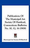 Publications of the Municipal Art Society of Hartford, Connecticut: Bulletins No. 10, 12, 16 (1908) - Municipal Art Society of Hartford