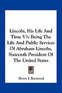 Lincoln, His Life and Time V1: Being the Life and Public Services of Abraham Lincoln, Sixteenth President of the United States - Raymond, Henry Jarvis