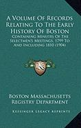 A Volume of Records Relating to the Early History of Boston: Containing Minutes of the Selectmen's Meetings, 1799 to and Including 1810 (1904) - Boston Massachusetts Registry Department
