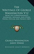 The Writings of George Washington V12: Being His Correspondence, Addresses, Messages, and Other Papers, Official and Private (1847) - Washington, George; Sparks, Jared