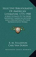 Selective Bibliography of American Literature 1775-1900: A Brief Estimate of the More Important American Authors and a Description of Their Representa - Fullerton, B. M.