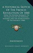 A  Historical Sketch of the French Revolution of 1848: From the Reform Banquets to the Election of the National Assembly, and the Establishment of th - Anonymous