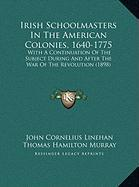 Irish Schoolmasters in the American Colonies, 1640-1775: With a Continuation of the Subject During and After the War of the Revolution (1898) - Linehan, John Cornelius; Murray, Thomas Hamilton