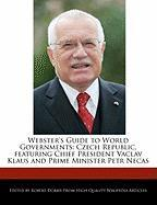 Webster's Guide to World Governments: Czech Republic, Featuring Chief President Vaclav Klaus and Prime Minister Petr Necas - Marley, Ben; Dobbie, Robert