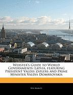 Webster's Guide to World Governments: Latvia, Featuring President Valdis Zatlers and Prime Minister Valdis Dombrovskis - Marley, Ben