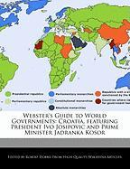 Webster's Guide to World Governments: Croatia, Featuring President Ivo Josipovic and Prime Minister Jadranka Kosor - Marley, Ben; Dobbie, Robert