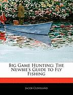 Big Game Hunting: The Newbie's Guide to Fly Fishing - Cleveland, Jacob
