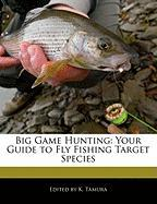 Big Game Hunting: Your Guide to Fly Fishing Target Species - Cleveland, Jacob; Tamura, K.