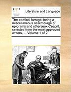 The Poetical Farrago: Being a Miscellaneous Assemblage of Epigrams and Other Jeux D'Esprit, Selected from the Most Approved Writers. ... Vol - Multiple Contributors, See Notes