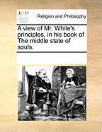A View of Mr. White's Principles, in His Book of the Middle State of Souls. - Multiple Contributors, See Notes