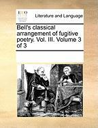 Bell's Classical Arrangement of Fugitive Poetry. Vol. III. Volume 3 of 3 - Multiple Contributors, See Notes