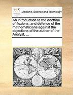 An Introduction to the Doctrine of Fluxions, and Defence of the Mathematicians Against the Objections of the Author of the Analyst, ... - Multiple Contributors, See Notes