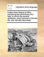 Letters from Sophia to Mira: Containing the Adventures of a Lady; In Which the Several Situations, Most Common in Female Life, Are Naturally Descri - Multiple Contributors, See Notes