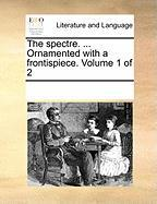 The Spectre. ... Ornamented with a Frontispiece. Volume 1 of 2 - Multiple Contributors, See Notes