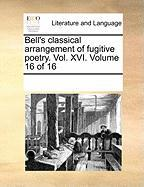 Bell's Classical Arrangement of Fugitive Poetry. Vol. XVI. Volume 16 of 16 - Multiple Contributors, See Notes