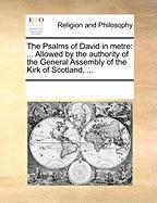 The Psalms of David in Metre: Allowed by the Authority of the General Assembly of the Kirk of Scotland, ... - Multiple Contributors, See Notes