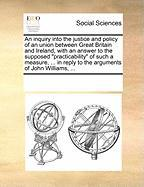 An Inquiry Into the Justice and Policy of an Union Between Great Britain and Ireland, with an Answer to the Supposed