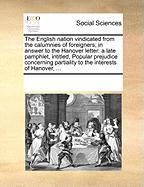 The English Nation Vindicated from the Calumnies of Foreigners; In Answer to the Hanover Letter: A Late Pamphlet, Intitled, Popular Prejudice Concerni - Multiple Contributors, See Notes