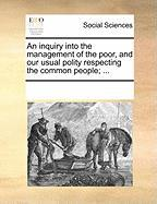 An Inquiry Into the Management of the Poor, and Our Usual Polity Respecting the Common People; ... - Multiple Contributors, See Notes