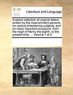 A  Select Collection of Original Letters; Written by the Most Eminent Persons, on Various Entertaining Subjects, and on Many Important Occasions: Fro - Multiple Contributors, See Notes