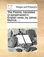 The Psalms, Translated or Paraphrased in English Verse, by James Merrick, ... - Multiple Contributors, See Notes