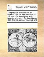 The Practical Expositor: Or, an Exposition of the New Testament, in the Form of a Paraphrase; With Occasional Notes ... by John Guyse, D.D. the - Multiple Contributors, See Notes
