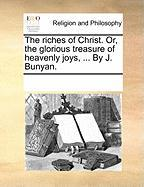 The Riches of Christ. Or, the Glorious Treasure of Heavenly Joys, ... by J. Bunyan. - Multiple Contributors, See Notes