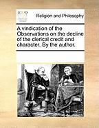 A Vindication of the Observations on the Decline of the Clerical Credit and Character. by the Author. - Multiple Contributors, See Notes