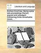 Arches-Court Law. Being Some Late Proceedings Therein, Argued and Adjudged. Containing Three Remarkable Cases, ... - Multiple Contributors, See Notes
