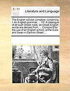 The English Scholar Compleat: Containing, I. an English Grammar, ... VII. a Catalogue of All Such Greek Roots, as Greek-English Words Are Derived Fr - Multiple Contributors, See Notes