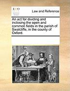 An ACT for Dividing and Inclosing the Open and Common Fields in the Parish of Swalcliffe, in the County of Oxford. - Multiple Contributors, See Notes