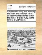 An ACT for Dividing and Inclosing the Open and Common Fields and Commonable Lands Within the Manor of Broadway, in the County of Worcester. - Multiple Contributors, See Notes