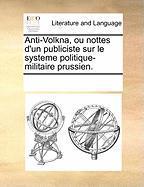 Anti-Volkna, Ou Nottes D'Un Publiciste Sur Le Systeme Politique-Militaire Prussien. - Multiple Contributors, See Notes